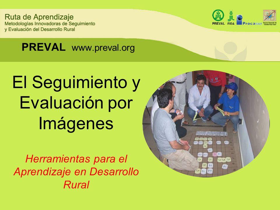 PREVAL www.preval.org El Seguimiento y Evaluación por Imágenes Herramientas para el Aprendizaje en Desarrollo Rural.