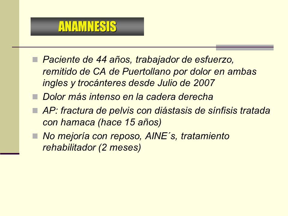 ANAMNESIS Paciente de 44 años, trabajador de esfuerzo, remitido de CA de Puertollano por dolor en ambas ingles y trocánteres desde Julio de 2007.