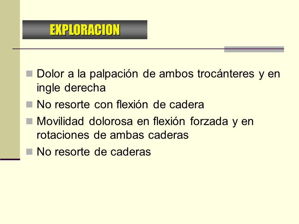 EXPLORACION Dolor a la palpación de ambos trocánteres y en ingle derecha. No resorte con flexión de cadera.