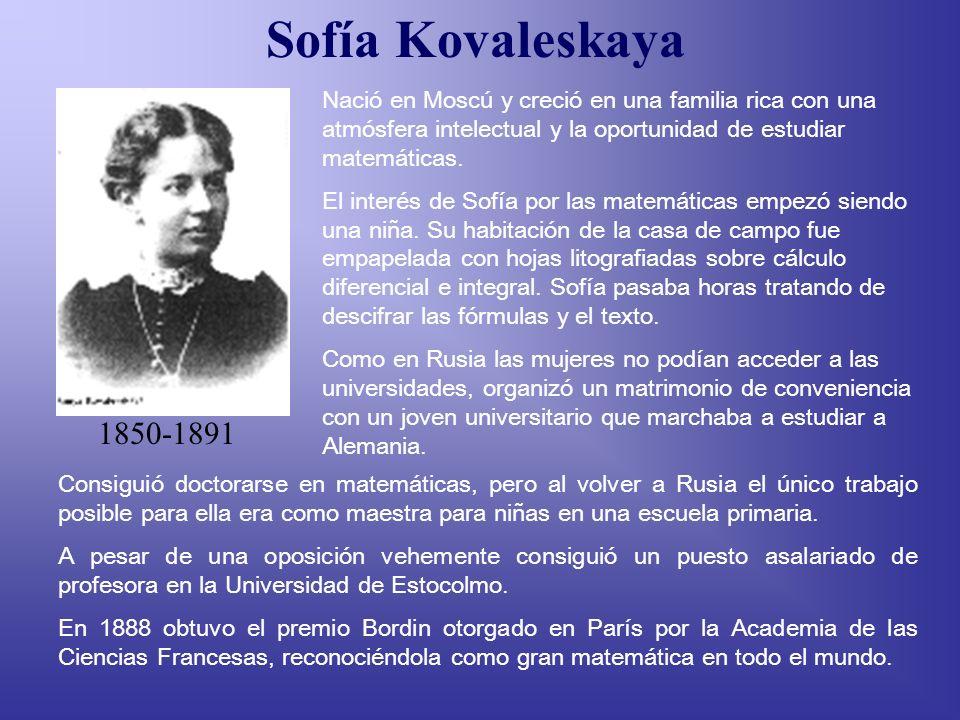 Sofía Kovaleskaya Nació en Moscú y creció en una familia rica con una atmósfera intelectual y la oportunidad de estudiar matemáticas.