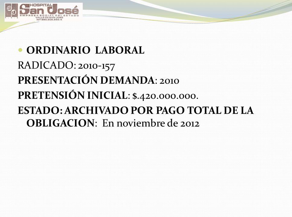 ORDINARIO LABORAL RADICADO: 2010-157. PRESENTACIÓN DEMANDA: 2010. PRETENSIÓN INICIAL: $.420.000.000.