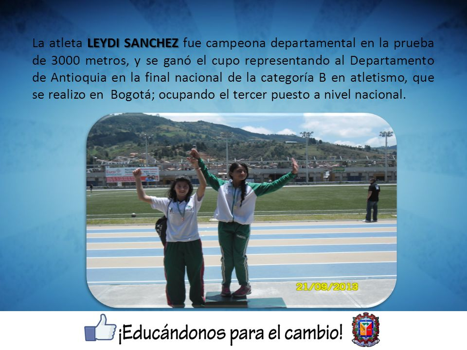 La atleta LEYDI SANCHEZ fue campeona departamental en la prueba de 3000 metros, y se ganó el cupo representando al Departamento de Antioquia en la final nacional de la categoría B en atletismo, que se realizo en Bogotá; ocupando el tercer puesto a nivel nacional.