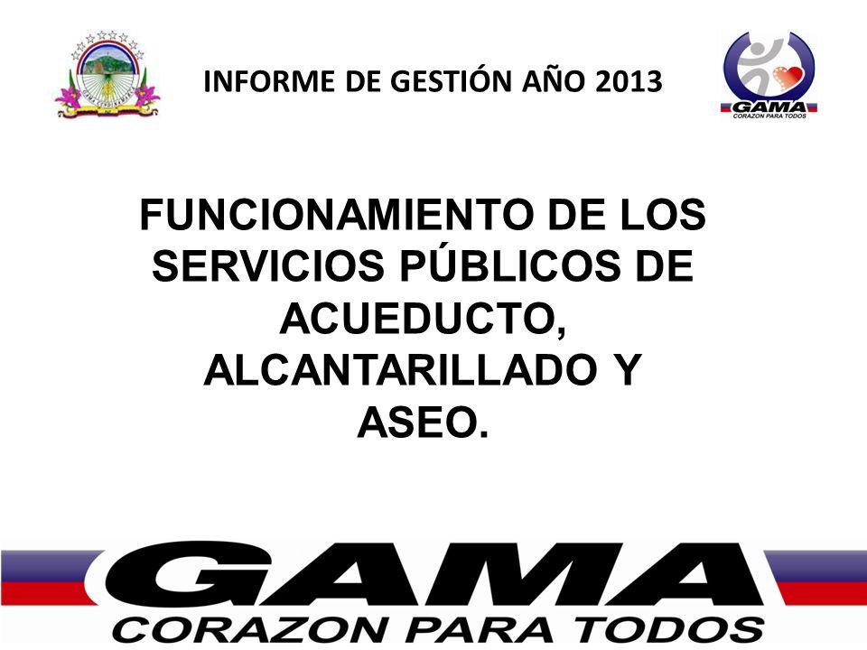 INFORME DE GESTIÓN AÑO 2013 FUNCIONAMIENTO DE LOS SERVICIOS PÚBLICOS DE ACUEDUCTO, ALCANTARILLADO Y ASEO.