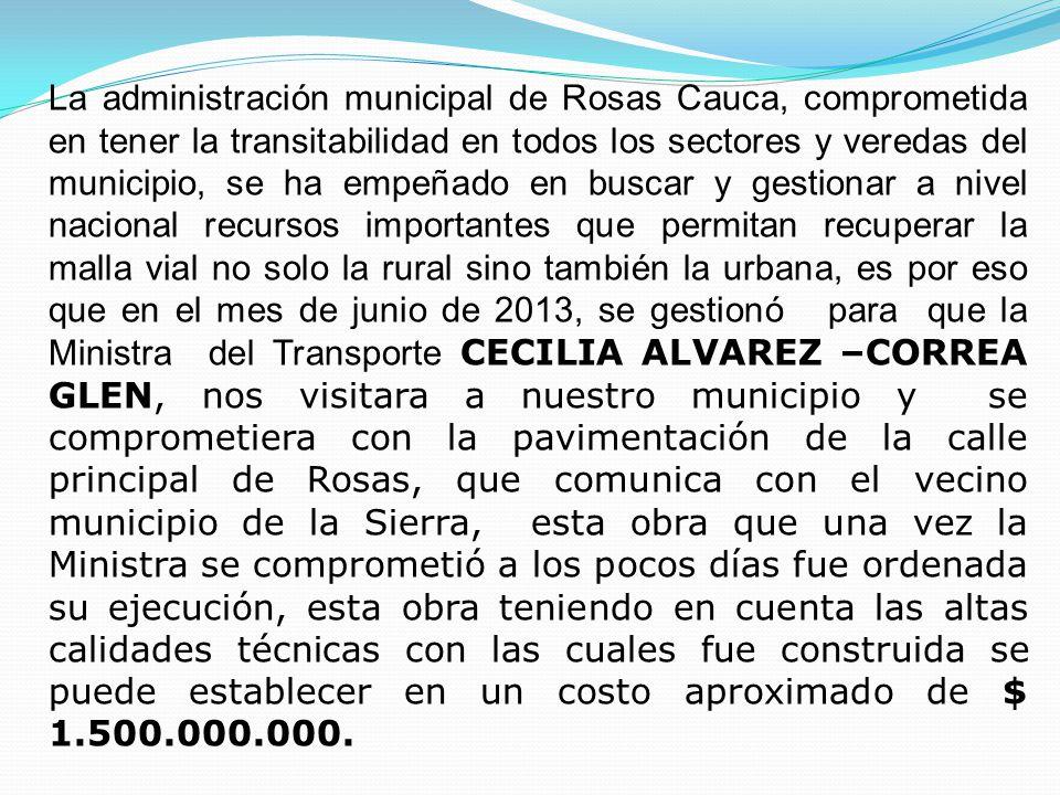 La administración municipal de Rosas Cauca, comprometida en tener la transitabilidad en todos los sectores y veredas del municipio, se ha empeñado en buscar y gestionar a nivel nacional recursos importantes que permitan recuperar la malla vial no solo la rural sino también la urbana, es por eso que en el mes de junio de 2013, se gestionó para que la Ministra del Transporte CECILIA ALVAREZ –CORREA GLEN, nos visitara a nuestro municipio y se comprometiera con la pavimentación de la calle principal de Rosas, que comunica con el vecino municipio de la Sierra, esta obra que una vez la Ministra se comprometió a los pocos días fue ordenada su ejecución, esta obra teniendo en cuenta las altas calidades técnicas con las cuales fue construida se puede establecer en un costo aproximado de $ 1.500.000.000.