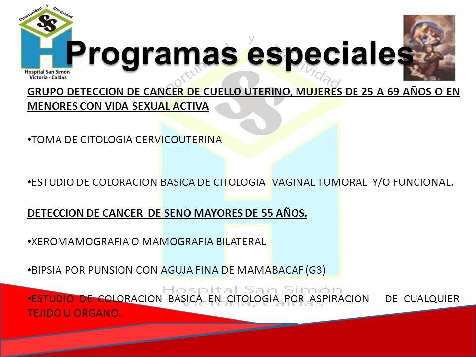 Programas especiales GRUPO DETECCION DE CANCER DE CUELLO UTERINO, MUJERES DE 25 A 69 AÑOS O EN MENORES CON VIDA SEXUAL ACTIVA.