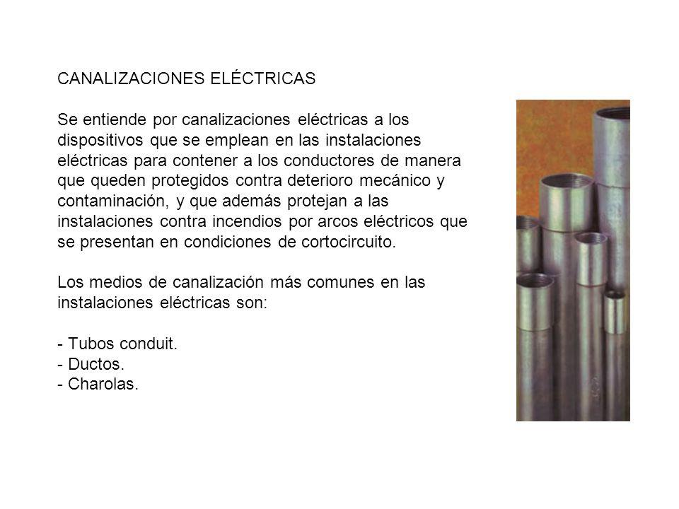 CANALIZACIONES ELÉCTRICAS Se entiende por canalizaciones eléctricas a los dispositivos que se emplean en las instalaciones eléctricas para contener a los conductores de manera que queden protegidos contra deterioro mecánico y contaminación, y que además protejan a las instalaciones contra incendios por arcos eléctricos que se presentan en condiciones de cortocircuito.