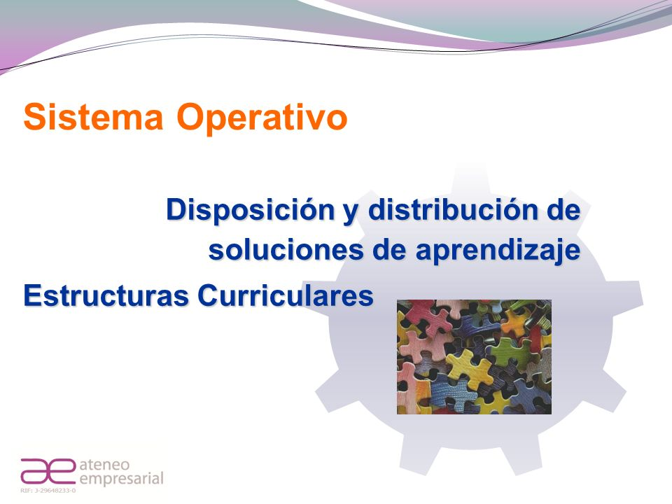 Sistema Operativo Disposición y distribución de soluciones de aprendizaje. Estructuras Curriculares.