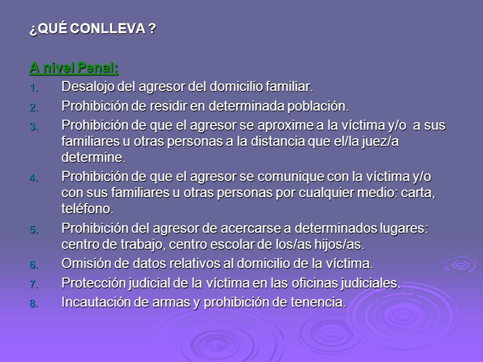 ¿QUÉ CONLLEVA A nivel Penal: Desalojo del agresor del domicilio familiar. Prohibición de residir en determinada población.