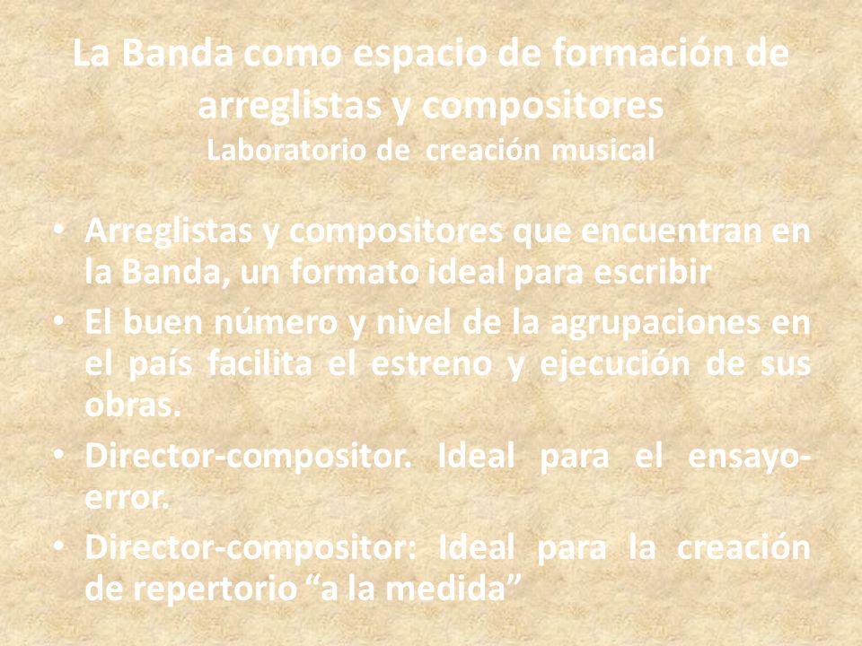 La Banda como espacio de formación de arreglistas y compositores Laboratorio de creación musical