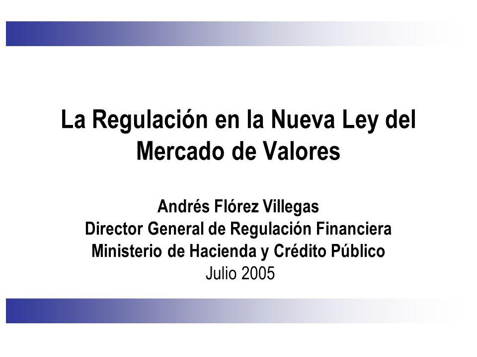 La Regulación en la Nueva Ley del Mercado de Valores Andrés Flórez Villegas Director General de Regulación Financiera Ministerio de Hacienda y Crédito Público Julio 2005