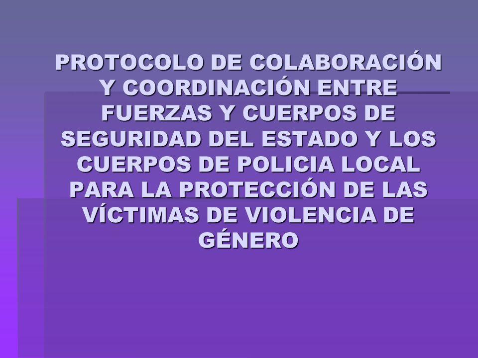 PROTOCOLO DE COLABORACIÓN Y COORDINACIÓN ENTRE FUERZAS Y CUERPOS DE SEGURIDAD DEL ESTADO Y LOS CUERPOS DE POLICIA LOCAL PARA LA PROTECCIÓN DE LAS VÍCTIMAS DE VIOLENCIA DE GÉNERO