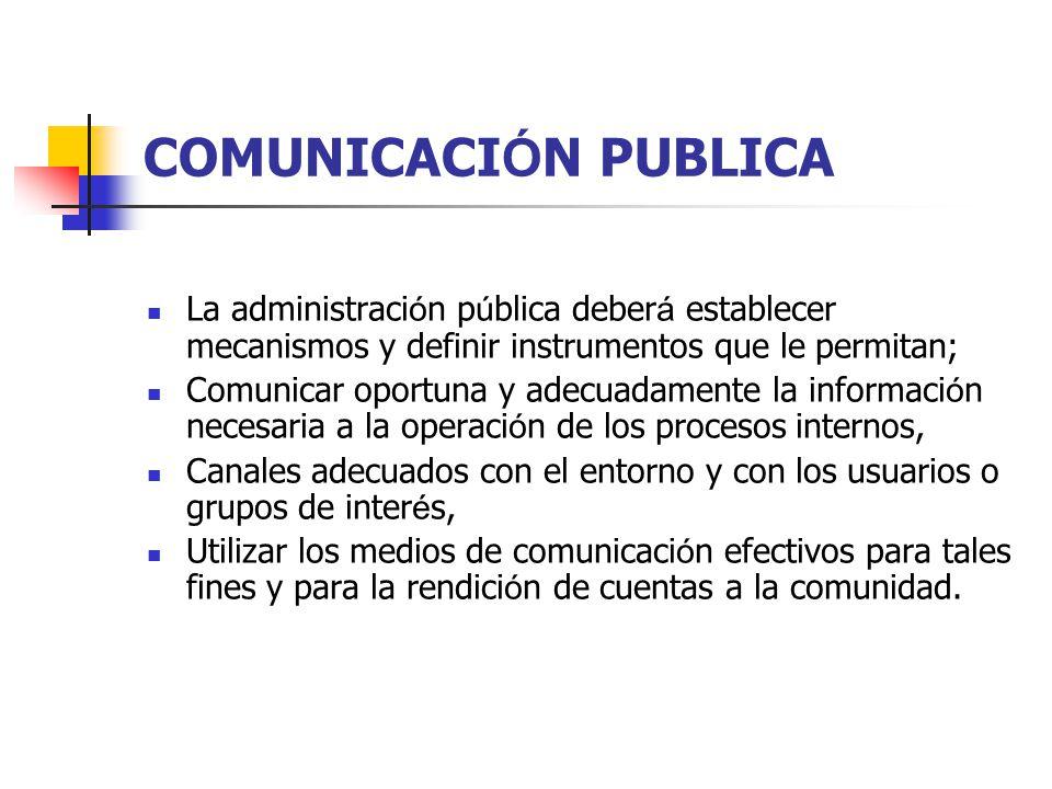 COMUNICACIÓN PUBLICA La administración pública deberá establecer mecanismos y definir instrumentos que le permitan;