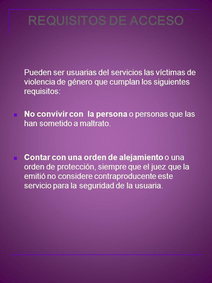 REQUISITOS DE ACCESO Pueden ser usuarias del servicios las víctimas de violencia de género que cumplan los siguientes requisitos: