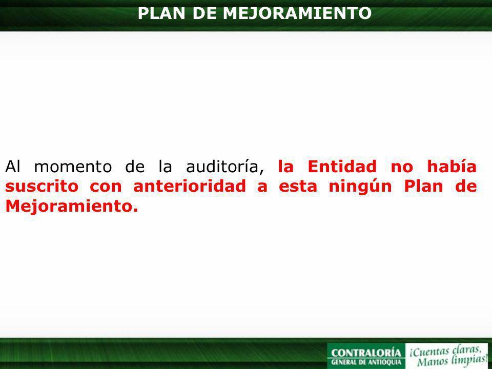 PLAN DE MEJORAMIENTO Al momento de la auditoría, la Entidad no había suscrito con anterioridad a esta ningún Plan de Mejoramiento.