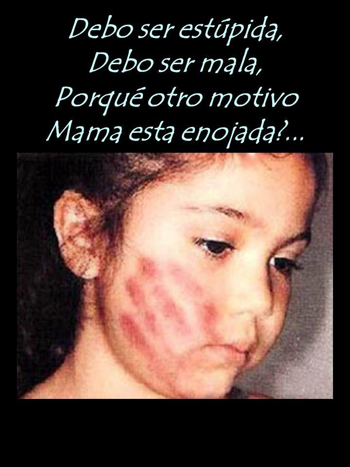 Debo ser estúpida, Debo ser mala, Porqué otro motivo Mama esta enojada ...