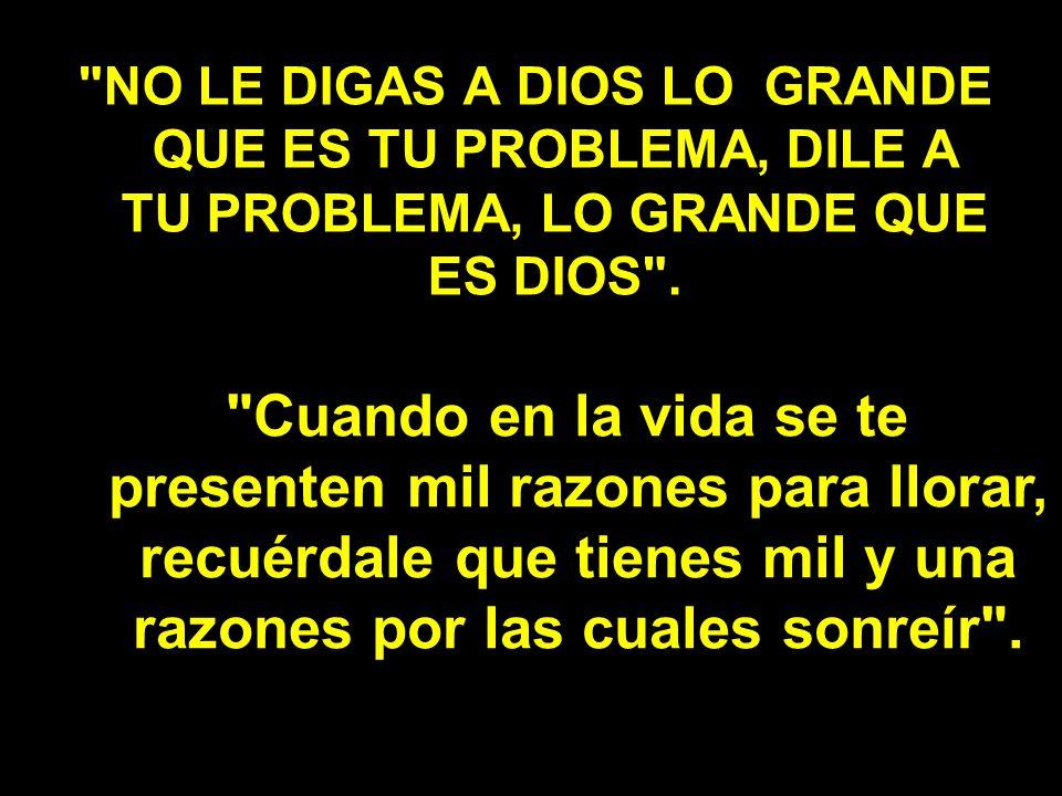 NO LE DIGAS A DIOS LO GRANDE QUE ES TU PROBLEMA, DILE A TU PROBLEMA, LO GRANDE QUE ES DIOS .