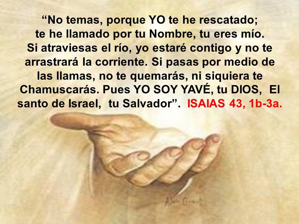 No temas, porque YO te he rescatado; te he llamado por tu Nombre, tu eres mío.