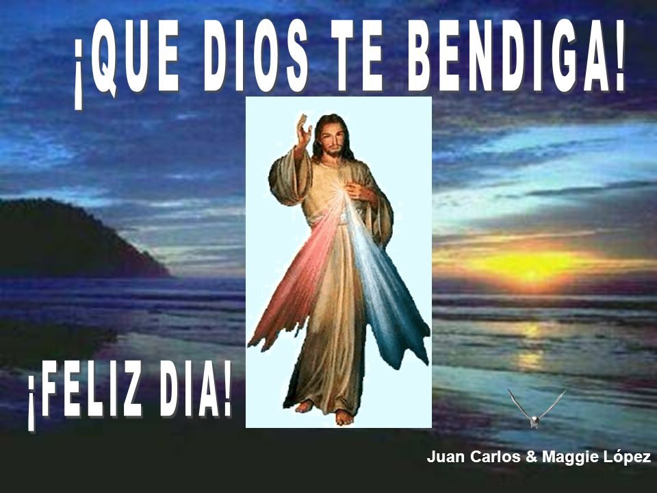 ¡QUE DIOS TE BENDIGA! ¡FELIZ DIA! Juan Carlos & Maggie López