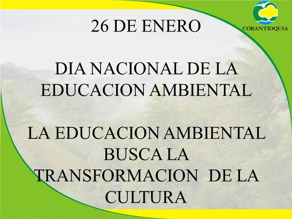 26 DE ENERO DIA NACIONAL DE LA EDUCACION AMBIENTAL LA EDUCACION AMBIENTAL BUSCA LA TRANSFORMACION DE LA CULTURA