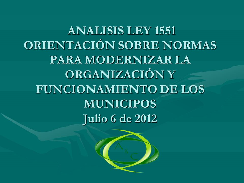 ANALISIS LEY 1551 ORIENTACIÓN SOBRE NORMAS PARA MODERNIZAR LA ORGANIZACIÓN Y FUNCIONAMIENTO DE LOS MUNICIPOS Julio 6 de 2012