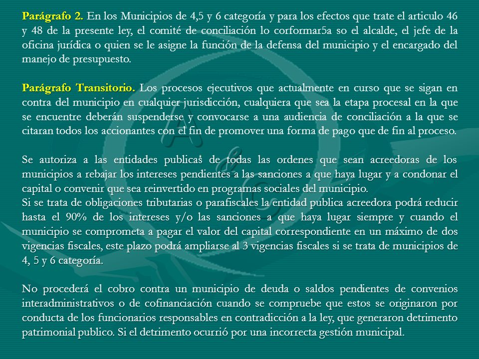 Parágrafo 2. En los Municipios de 4,5 y 6 categoría y para los efectos que trate el articulo 46 y 48 de la presente ley, el comité de conciliación lo corformar5a so el alcalde, el jefe de la oficina jurídica o quien se le asigne la función de la defensa del municipio y el encargado del manejo de presupuesto.