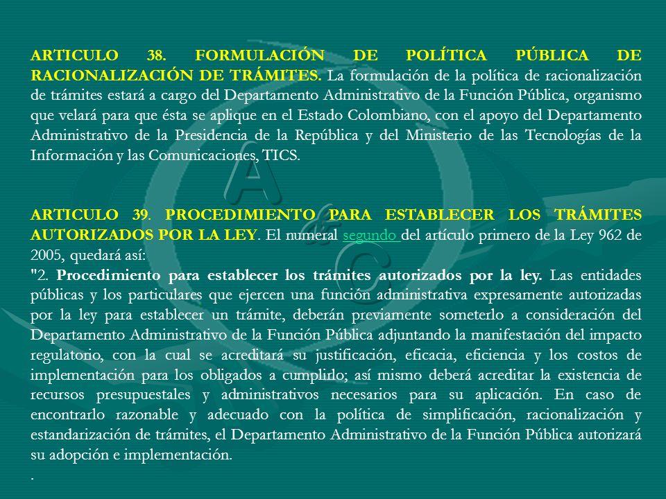 ARTICULO 38. FORMULACIÓN DE POLÍTICA PÚBLICA DE RACIONALIZACIÓN DE TRÁMITES. La formulación de la política de racionalización de trámites estará a cargo del Departamento Administrativo de la Función Pública, organismo que velará para que ésta se aplique en el Estado Colombiano, con el apoyo del Departamento Administrativo de la Presidencia de la República y del Ministerio de las Tecnologías de la Información y las Comunicaciones, TICS.