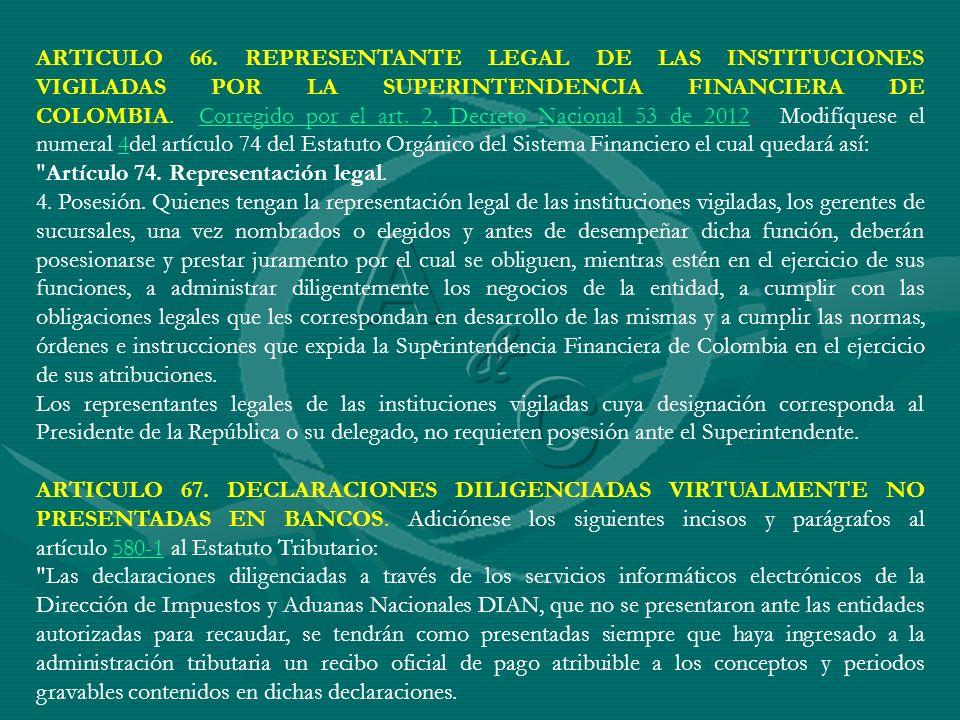 ARTICULO 66. REPRESENTANTE LEGAL DE LAS INSTITUCIONES VIGILADAS POR LA SUPERINTENDENCIA FINANCIERA DE COLOMBIA. Corregido por el art. 2, Decreto Nacional 53 de 2012. Modifíquese el numeral 4del artículo 74 del Estatuto Orgánico del Sistema Financiero el cual quedará así: