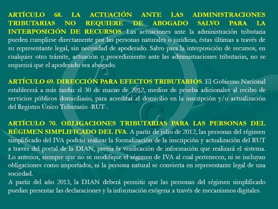 ARTÍCULO 68. LA ACTUACIÓN ANTE LAS ADMINISTRACIONES TRIBUTARIAS NO REQUIERE DE ABOGADO SALVO PARA LA INTERPOSICIÓN DE RECURSOS. Las actuaciones ante la administración tributaria pueden cumplirse directamente por las personas naturales o jurídicas, éstas últimas a través de su representante legal, sin necesidad de apoderado. Salvo para la interposición de recursos, en cualquier otro trámite, actuación o procedimiento ante las administraciones tributarias, no se requerirá que el apoderado sea abogado.