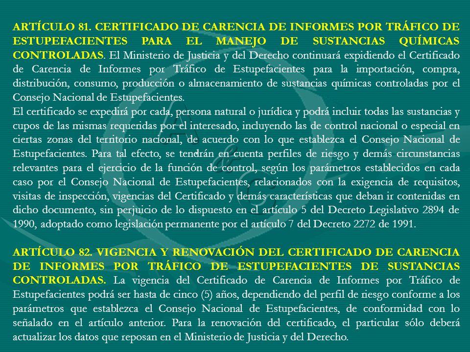 ARTÍCULO 81. CERTIFICADO DE CARENCIA DE INFORMES POR TRÁFICO DE ESTUPEFACIENTES PARA EL MANEJO DE SUSTANCIAS QUÍMICAS CONTROLADAS. El Ministerio de Justicia y del Derecho continuará expidiendo el Certificado de Carencia de Informes por Tráfico de Estupefacientes para la importación, compra, distribución, consumo, producción o almacenamiento de sustancias químicas controladas por el Consejo Nacional de Estupefacientes.