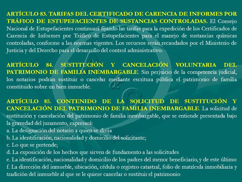 ARTÍCULO 83. TARIFAS DEL CERTIFICADO DE CARENCIA DE INFORMES POR TRÁFICO DE ESTUPEFACIENTES DE SUSTANCIAS CONTROLADAS. El Consejo Nacional de Estupefacientes continuará fijando las tarifas para la expedición de los Certificados de Carencia de Informes por Tráfico de Estupefacientes para el manejo de sustancias químicas controladas, conforme a las normas vigentes. Los recursos serán recaudados por el Ministerio de Justicia y del Derecho para el desarrollo del control administrativo.