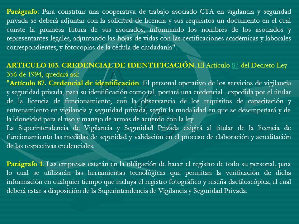Parágrafo: Para constituir una cooperativa de trabajo asociado CTA en vigilancia y seguridad privada se deberá adjuntar con la solicitud de licencia y sus requisitos un documento en el cual conste la promesa futura de sus asociados, informando los nombres de los asociados y representantes legales, adjuntando las hojas de vidas con las certificaciones académicas y laborales correspondientes, y fotocopias de la cédula de ciudadanía .