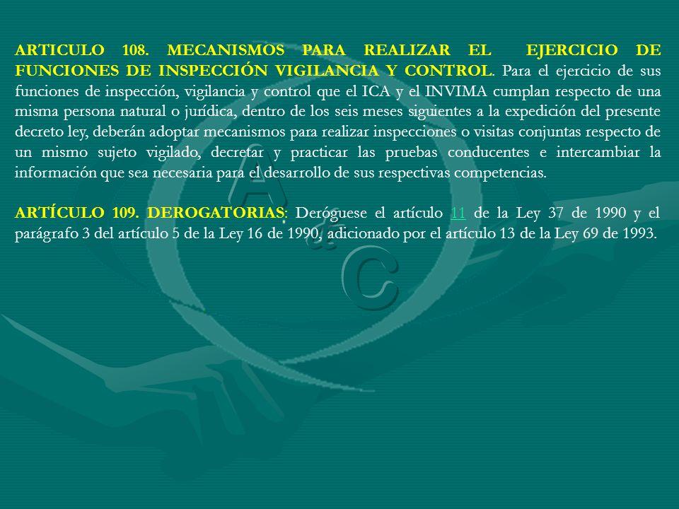 ARTICULO 108. MECANISMOS PARA REALIZAR EL EJERCICIO DE FUNCIONES DE INSPECCIÓN VIGILANCIA Y CONTROL. Para el ejercicio de sus funciones de inspección, vigilancia y control que el ICA y el INVIMA cumplan respecto de una misma persona natural o jurídica, dentro de los seis meses siguientes a la expedición del presente decreto ley, deberán adoptar mecanismos para realizar inspecciones o visitas conjuntas respecto de un mismo sujeto vigilado, decretar y practicar las pruebas conducentes e intercambiar la información que sea necesaria para el desarrollo de sus respectivas competencias.