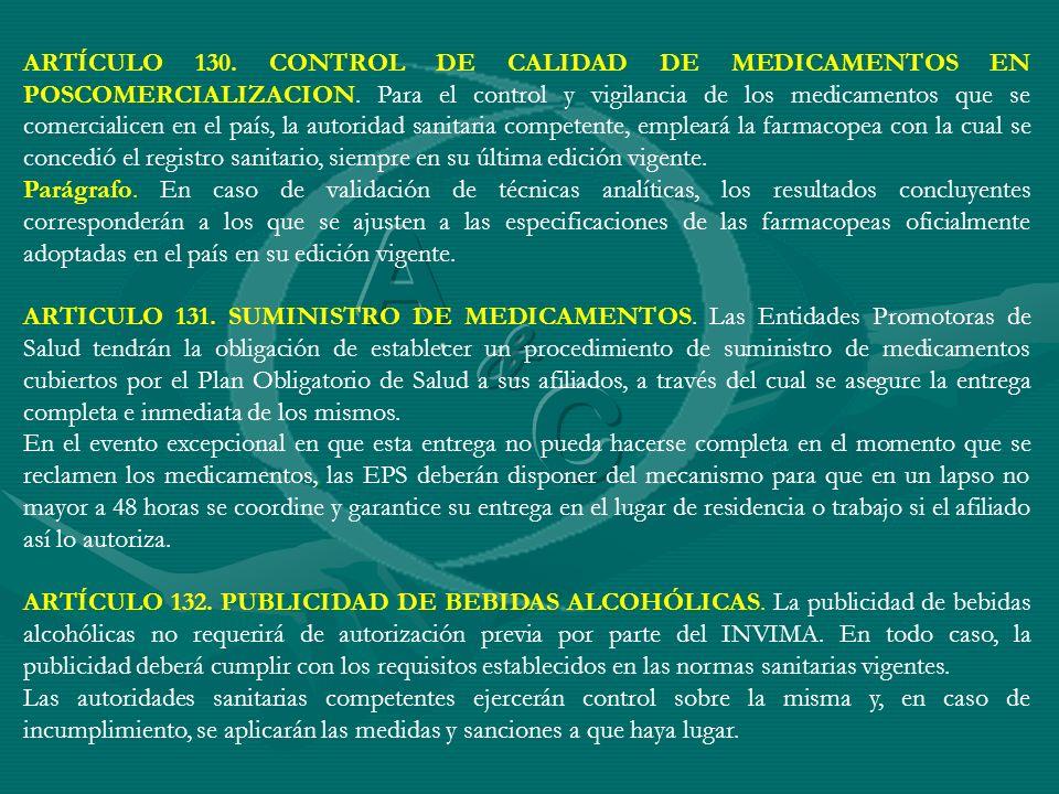 ARTÍCULO 130. CONTROL DE CALIDAD DE MEDICAMENTOS EN POSCOMERCIALIZACION. Para el control y vigilancia de los medicamentos que se comercialicen en el país, la autoridad sanitaria competente, empleará la farmacopea con la cual se concedió el registro sanitario, siempre en su última edición vigente.