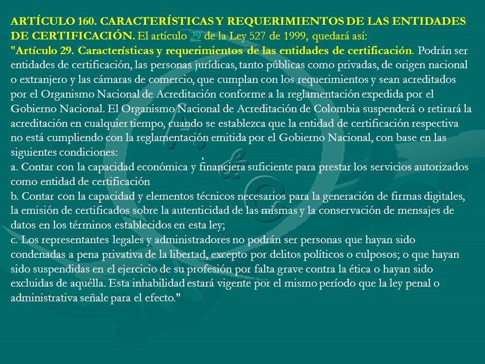 ARTÍCULO 160. CARACTERÍSTICAS Y REQUERIMIENTOS DE LAS ENTIDADES DE CERTIFICACIÓN. El artículo 29 de la Ley 527 de 1999, quedará así: