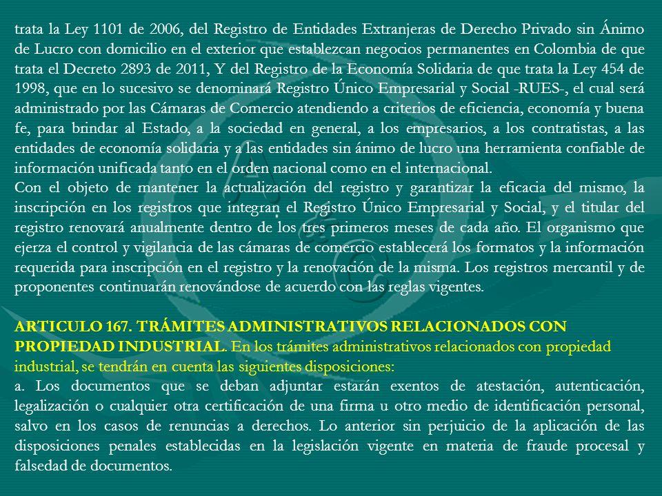 trata la Ley 1101 de 2006, del Registro de Entidades Extranjeras de Derecho Privado sin Ánimo de Lucro con domicilio en el exterior que establezcan negocios permanentes en Colombia de que trata el Decreto 2893 de 2011, Y del Registro de la Economía Solidaria de que trata la Ley 454 de 1998, que en lo sucesivo se denominará Registro Único Empresarial y Social -RUES-, el cual será administrado por las Cámaras de Comercio atendiendo a criterios de eficiencia, economía y buena fe, para brindar al Estado, a la sociedad en general, a los empresarios, a los contratistas, a las entidades de economía solidaria y a las entidades sin ánimo de lucro una herramienta confiable de información unificada tanto en el orden nacional como en el internacional.