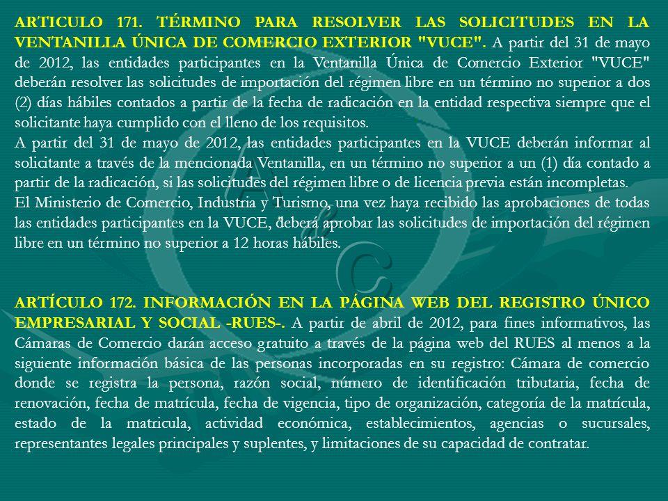 ARTICULO 171. TÉRMINO PARA RESOLVER LAS SOLICITUDES EN LA VENTANILLA ÚNICA DE COMERCIO EXTERIOR VUCE . A partir del 31 de mayo de 2012, las entidades participantes en la Ventanilla Única de Comercio Exterior VUCE deberán resolver las solicitudes de importación del régimen libre en un término no superior a dos (2) días hábiles contados a partir de la fecha de radicación en la entidad respectiva siempre que el solicitante haya cumplido con el lleno de los requisitos.
