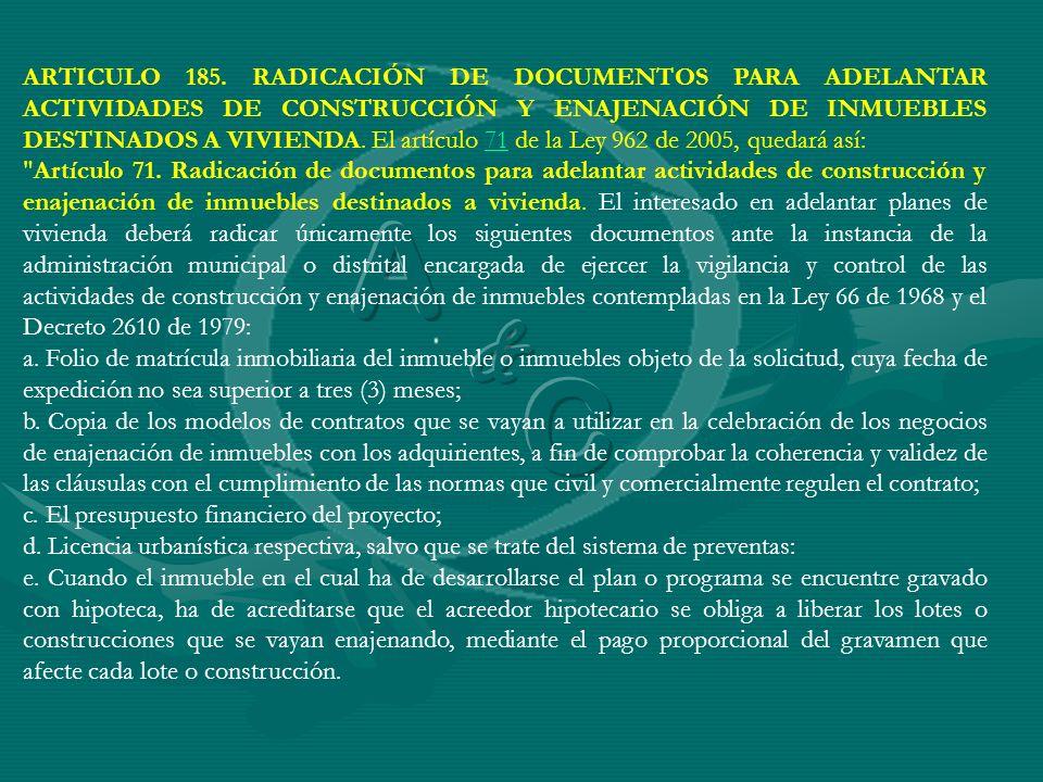 ARTICULO 185. RADICACIÓN DE DOCUMENTOS PARA ADELANTAR ACTIVIDADES DE CONSTRUCCIÓN Y ENAJENACIÓN DE INMUEBLES DESTINADOS A VIVIENDA. El artículo 71 de la Ley 962 de 2005, quedará así:
