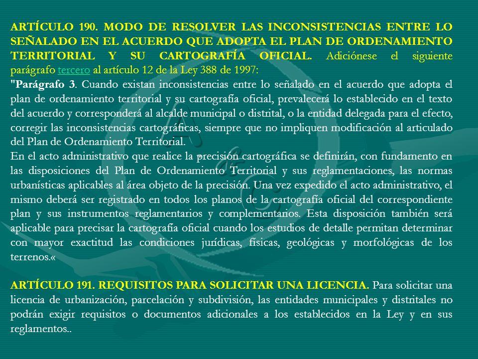 ARTÍCULO 190. MODO DE RESOLVER LAS INCONSISTENCIAS ENTRE LO SEÑALADO EN EL ACUERDO QUE ADOPTA EL PLAN DE ORDENAMIENTO TERRITORIAL Y SU CARTOGRAFÍA OFICIAL. Adiciónese el siguiente parágrafo tercero al artículo 12 de la Ley 388 de 1997: