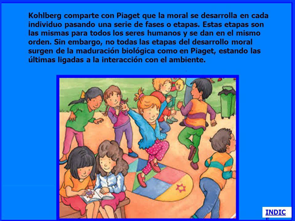 Kohlberg comparte con Piaget que la moral se desarrolla en cada individuo pasando una serie de fases o etapas. Estas etapas son las mismas para todos los seres humanos y se dan en el mismo orden. Sin embargo, no todas las etapas del desarrollo moral surgen de la maduración biológica como en Piaget, estando las últimas ligadas a la interacción con el ambiente.