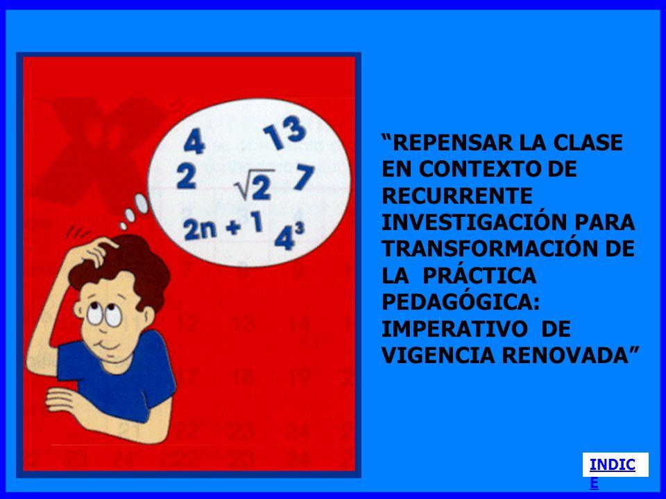 REPENSAR LA CLASE EN CONTEXTO DE RECURRENTE INVESTIGACIÓN PARA TRANSFORMACIÓN DE LA PRÁCTICA PEDAGÓGICA: IMPERATIVO DE VIGENCIA RENOVADA