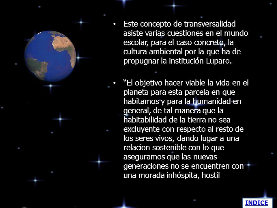 Este concepto de transversalidad asiste varias cuestiones en el mundo escolar, para el caso concreto, la cultura ambiental por la que ha de propugnar la institución Luparo.