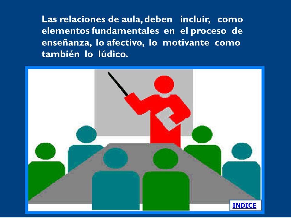 Las relaciones de aula, deben incluir, como elementos fundamentales en el proceso de enseñanza, lo afectivo, lo motivante como también lo lúdico.