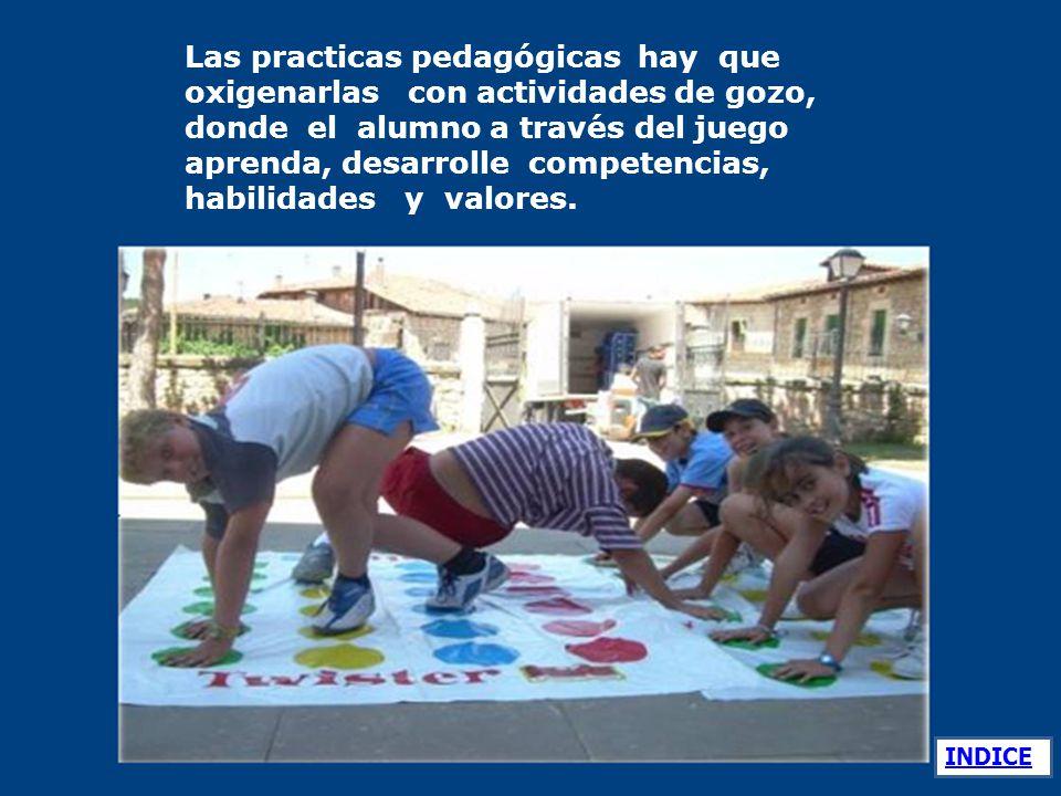 Las practicas pedagógicas hay que oxigenarlas con actividades de gozo, donde el alumno a través del juego aprenda, desarrolle competencias, habilidades y valores.