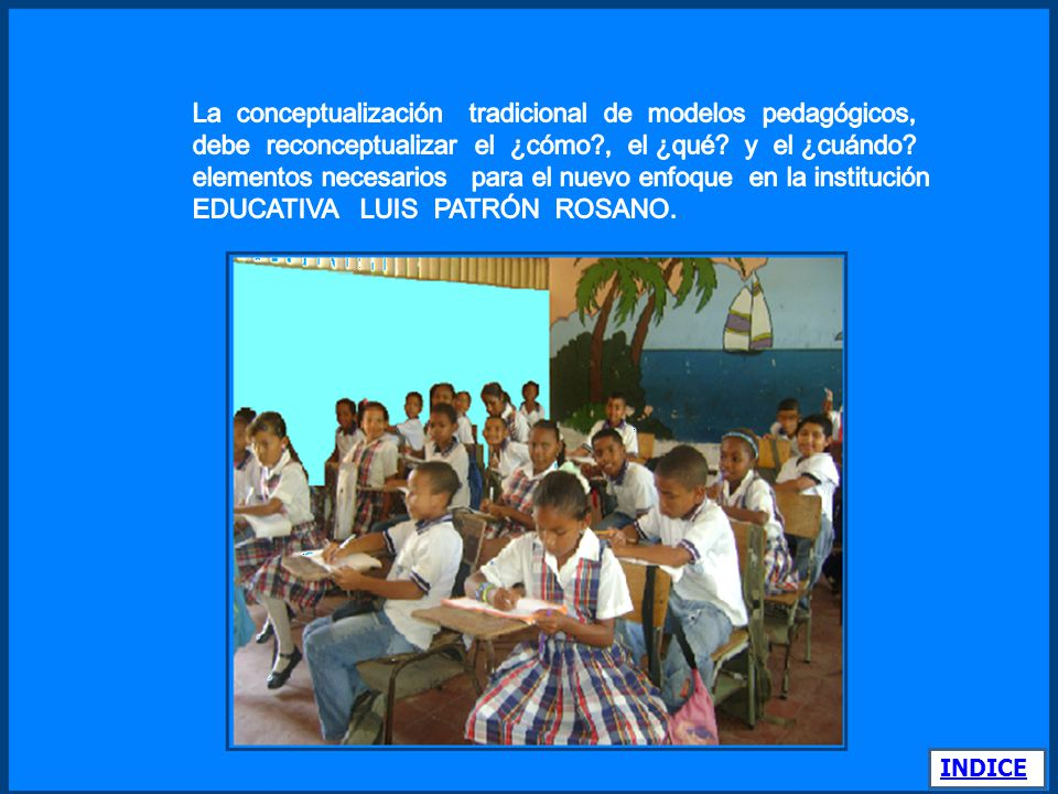 La conceptualización tradicional de modelos pedagógicos, debe reconceptualizar el ¿cómo , el ¿qué y el ¿cuándo elementos necesarios para el nuevo enfoque en la institución EDUCATIVA LUIS PATRÓN ROSANO.