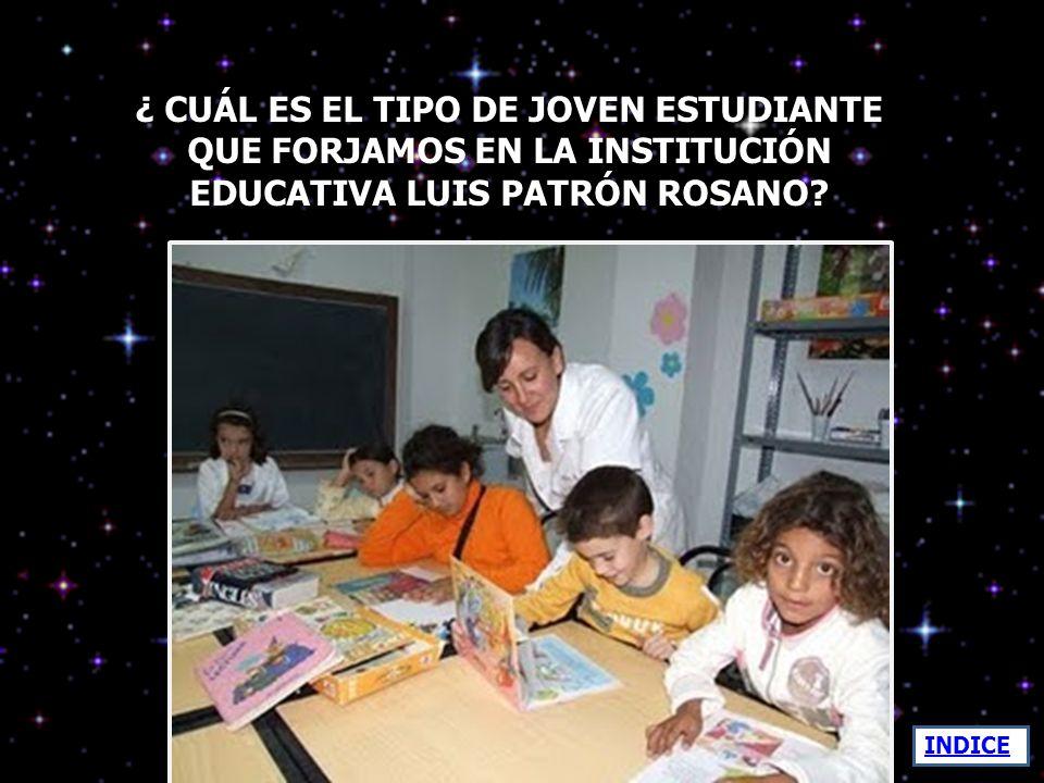 ¿ CUÁL ES EL TIPO DE JOVEN ESTUDIANTE QUE FORJAMOS EN LA INSTITUCIÓN EDUCATIVA LUIS PATRÓN ROSANO
