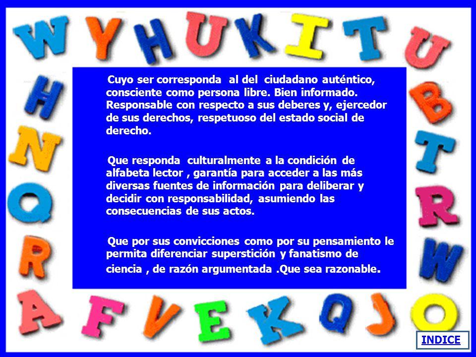 Cuyo ser corresponda al del ciudadano auténtico, consciente como persona libre. Bien informado. Responsable con respecto a sus deberes y, ejercedor de sus derechos, respetuoso del estado social de derecho.