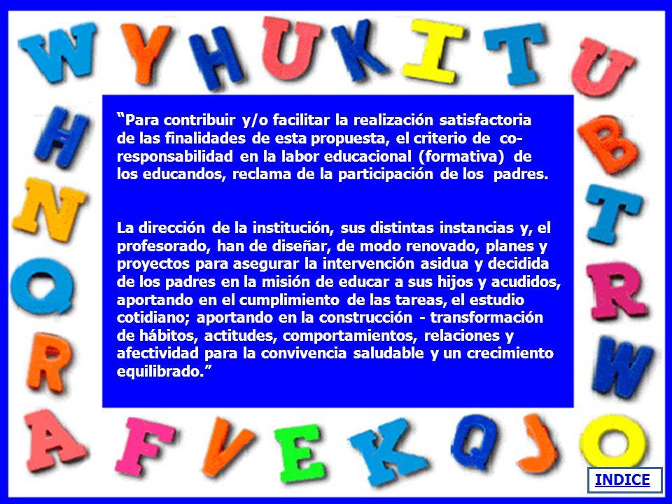 Para contribuir y/o facilitar la realización satisfactoria de las finalidades de esta propuesta, el criterio de co-responsabilidad en la labor educacional (formativa) de los educandos, reclama de la participación de los padres.