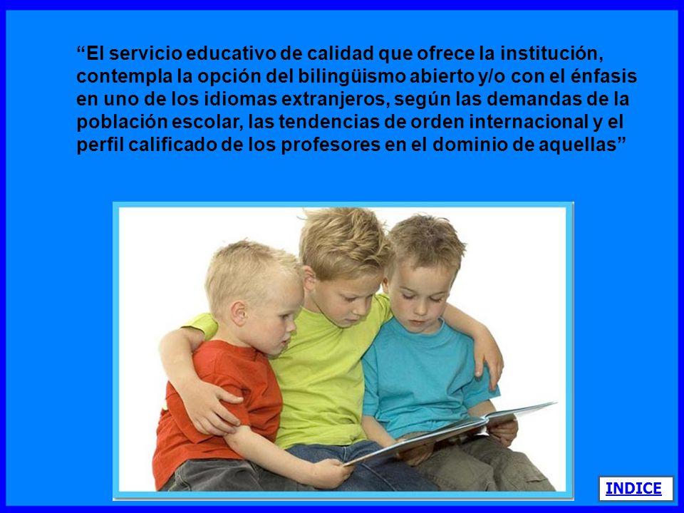 El servicio educativo de calidad que ofrece la institución, contempla la opción del bilingüismo abierto y/o con el énfasis en uno de los idiomas extranjeros, según las demandas de la población escolar, las tendencias de orden internacional y el perfil calificado de los profesores en el dominio de aquellas