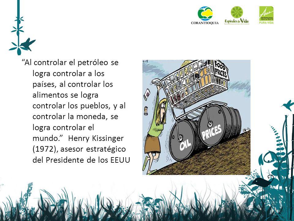Al controlar el petróleo se logra controlar a los países, al controlar los alimentos se logra controlar los pueblos, y al controlar la moneda, se logra controlar el mundo. Henry Kissinger (1972), asesor estratégico del Presidente de los EEUU