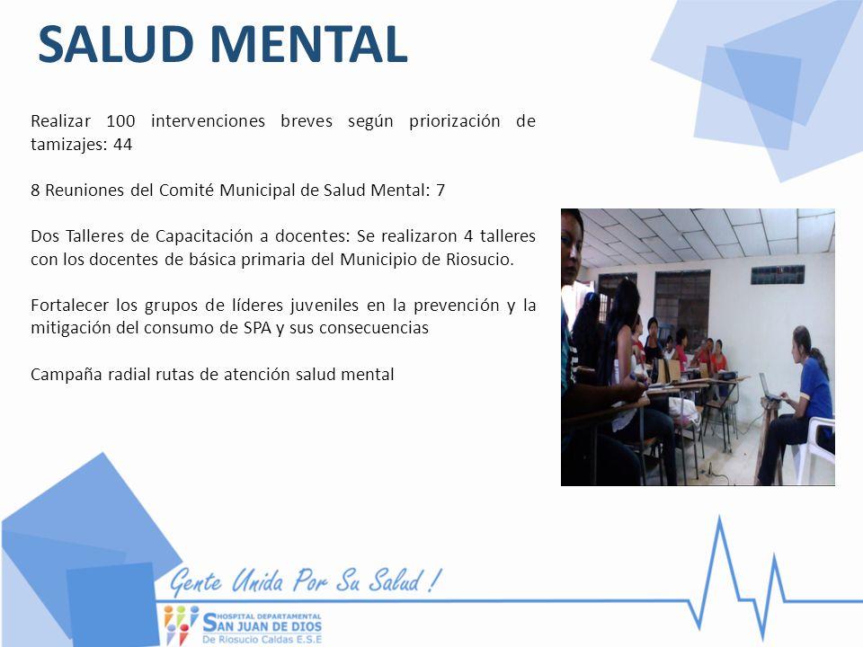 SALUD MENTAL Realizar 100 intervenciones breves según priorización de tamizajes: 44. 8 Reuniones del Comité Municipal de Salud Mental: 7.